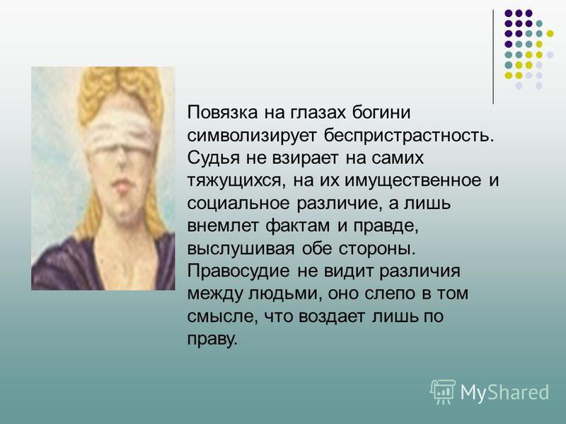 Повязка на глазах богини символизирует беспристрастность. Судья не взирает на самих тяжущихся, на их имущественное и социальное различие, а лишь внемлет фактам и правде, выслушивая обе стороны. Правосудие не видит различия между людьми, оно слепо в т