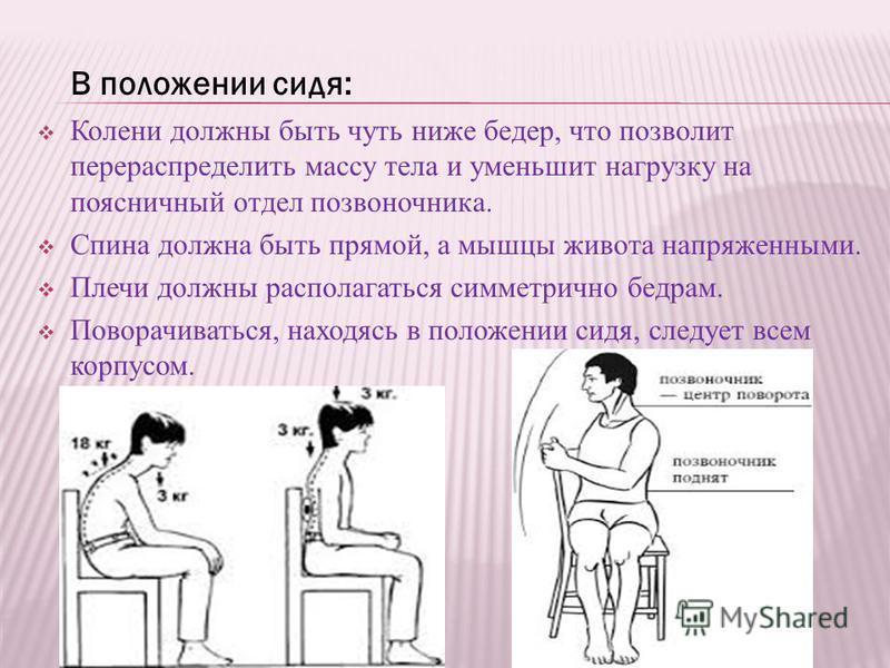 В положении сидя: Колени должны быть чуть ниже бедер, что позволит перераспределить массу тела и уменьшит нагрузку на поясничный отдел позвоночника. Спина должна быть прямой, а мышцы живота напряженными. Плечи должны располагаться симметрично бедрам.