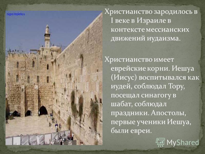 Христианство зародилось в I веке в Израиле в контексте мессианских движений иудаизма. Христианство имеет еврейские корни. Иешуа (Иисус) воспитывался как иудей, соблюдал Тору, посещал синагогу в шабат, соблюдал праздники. Апостолы, первые ученики Иешу