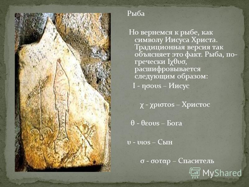 Рыба Но вернемся к рыбе, как символу Иисуса Христа. Традиционная версия так объясняет это факт. Рыба, по- гречески Ιχθυσ, расшифровывается следующим образом: I - ησουs – Иисус χ - χριστοs – Христос θ - θεουs – Бога υ - υιοs – Сын σ - σοταρ – Спасител