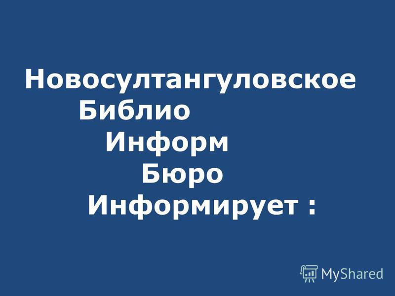 Новосултангуловское Библио Информ Бюро Информирует :