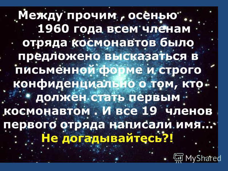 Между прочим, осенью 1960 года всем членам отряда космонавтов было предложено высказаться в письменной форме и строго конфиденциально о том, кто должен стать первым космонавтом. И все 19 членов первого отряда написали имя… Не догадывайтесь?!