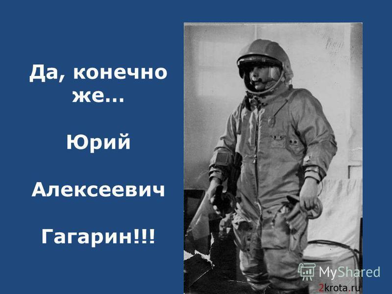 Да, конечно же… Юрий Алексеевич Гагарин!!!