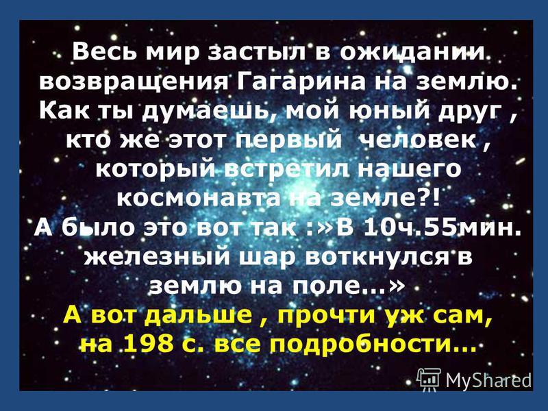 Весь мир застыл в ожидании возвращения Гагарина на землю. Как ты думаешь, мой юный друг, кто же этот первый человек, который встретил нашего космонавта на земле?! А было это вот так :»В 10 ч.55 мин. железный шар воткнулся в землю на поле…» А вот даль