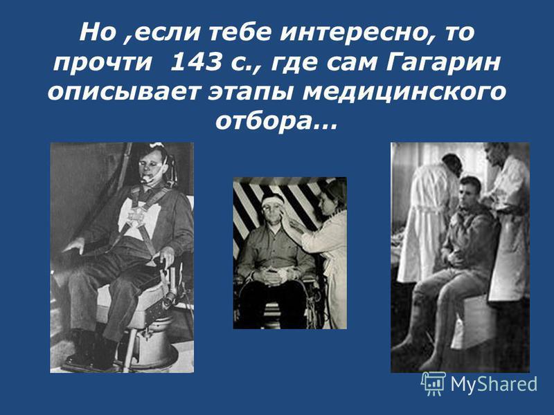 Но,если тебе интересно, то прочти 143 с., где сам Гагарин описывает этапы медицинского отбора…