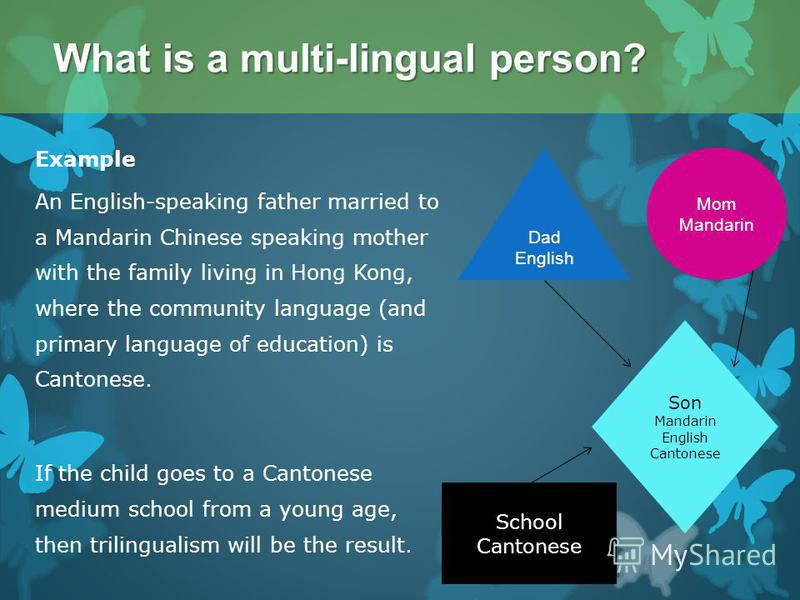 Example An English-speaking father married to a Mandarin Chinese speaking mother with the family living in Hong Kong, where the community language (and primary language of education) is Cantonese. If the child goes to a Cantonese medium school from a