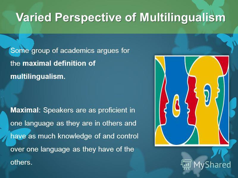 Some group of academics argues for the maximal definition of multilingualism. Maximal: Speakers are as proficient in one language as they are in others and have as much knowledge of and control over one language as they have of the others. Varied Per