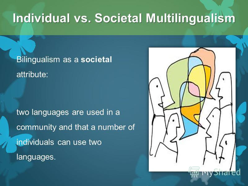 Bilingualism as a societal attribute: two languages are used in a community and that a number of individuals can use two languages. Individual vs. Societal Multilingualism