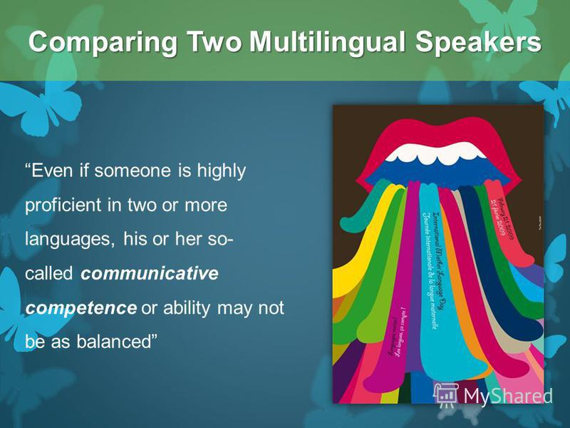 Even if someone is highly proficient in two or more languages, his or her so- called communicative competence or ability may not be as balanced Comparing Two Multilingual Speakers