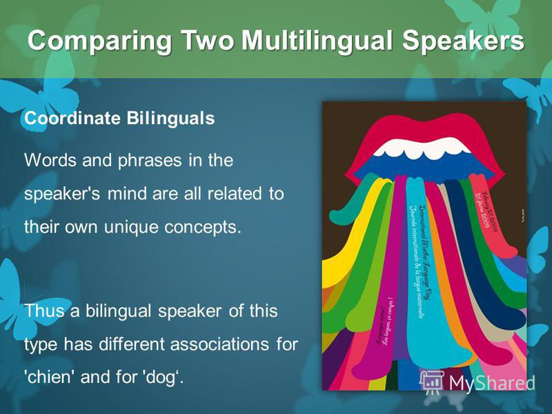 Coordinate Bilinguals Words and phrases in the speaker's mind are all related to their own unique concepts. Thus a bilingual speaker of this type has different associations for 'chien' and for 'dog. Comparing Two Multilingual Speakers