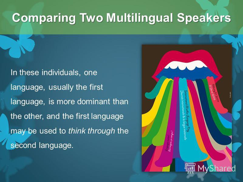 In these individuals, one language, usually the first language, is more dominant than the other, and the first language may be used to think through the second language. Comparing Two Multilingual Speakers