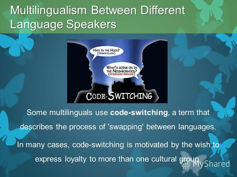 Some multilinguals use code-switching, a term that describes the process of 'swapping' between languages. In many cases, code-switching is motivated by the wish to express loyalty to more than one cultural group. Multilingualism Between Different Lan