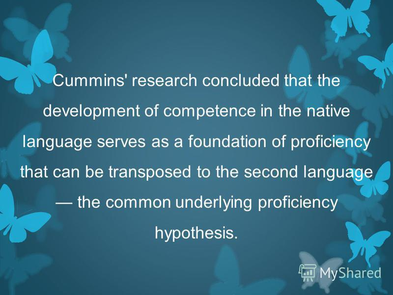 Cummins' research concluded that the development of competence in the native language serves as a foundation of proficiency that can be transposed to the second language the common underlying proficiency hypothesis.