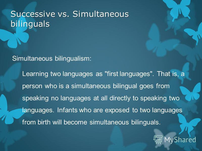 Successive vs. Simultaneous bilinguals Simultaneous bilingualism: Learning two languages as