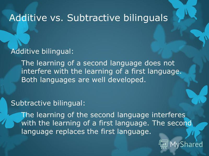 Additive vs. Subtractive bilinguals Additive bilingual: The learning of a second language does not interfere with the learning of a first language. Both languages are well developed. Subtractive bilingual: The learning of the second language interfer