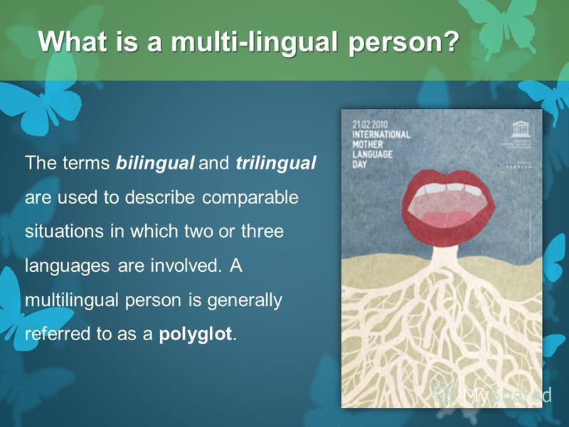 The terms bilingual and trilingual are used to describe comparable situations in which two or three languages are involved. A multilingual person is generally referred to as a polyglot. What is a multi-lingual person?