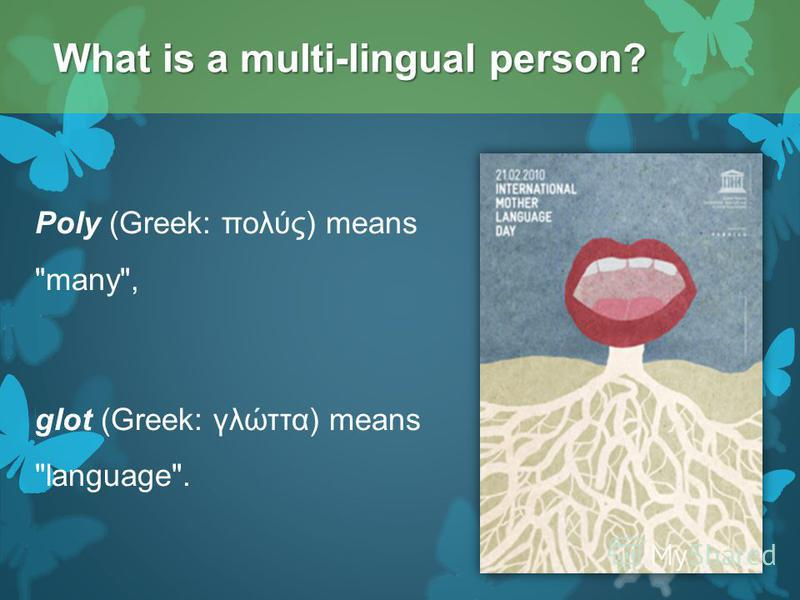 Poly (Greek: πολύς) means many, glot (Greek: γλώττα) means language. What is a multi-lingual person?