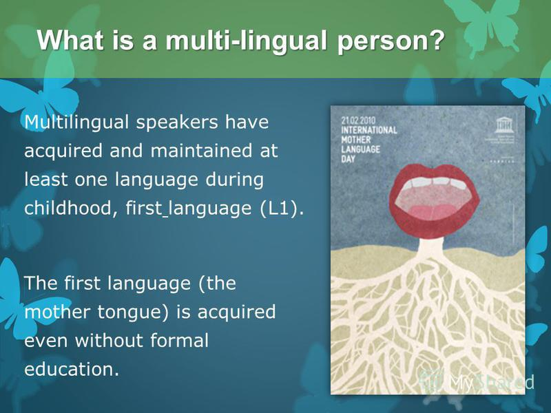 Multilingual speakers have acquired and maintained at least one language during childhood, first language (L1). The first language (the mother tongue) is acquired even without formal education. What is a multi-lingual person?