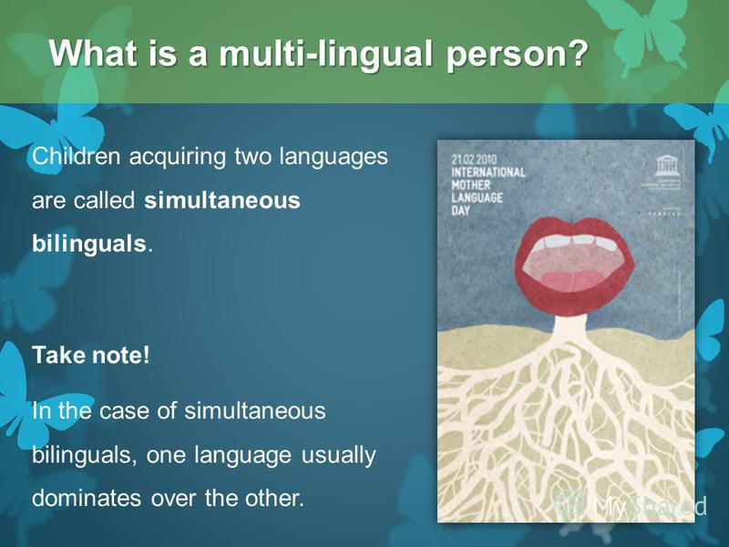 Children acquiring two languages are called simultaneous bilinguals. Take note! In the case of simultaneous bilinguals, one language usually dominates over the other. What is a multi-lingual person?