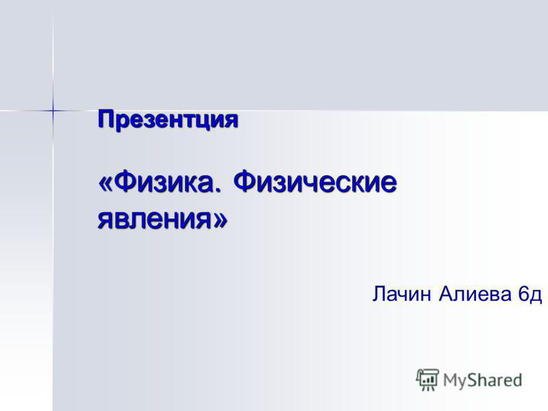 Презентция «Физика. Физические явления» Лачин Алиева 6 д
