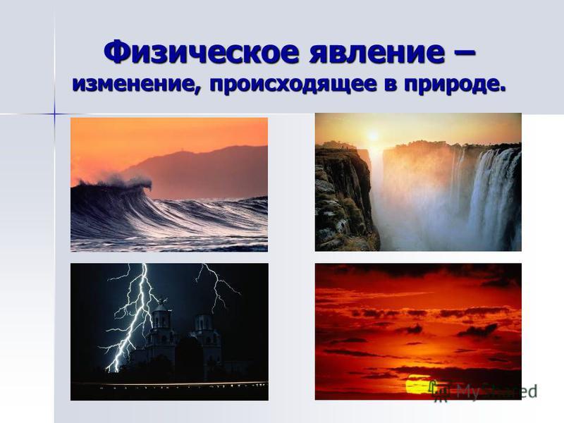 Физическое явление – изменение, происходящее в природе.