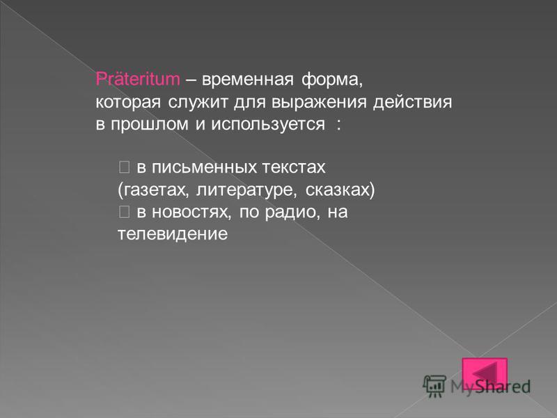 Präteritum – временная форма, которая служит для выражения действия в прошлом и используется : в письменных текстах (газетах, литературе, сказках) в новостях, по радио, на телевидение