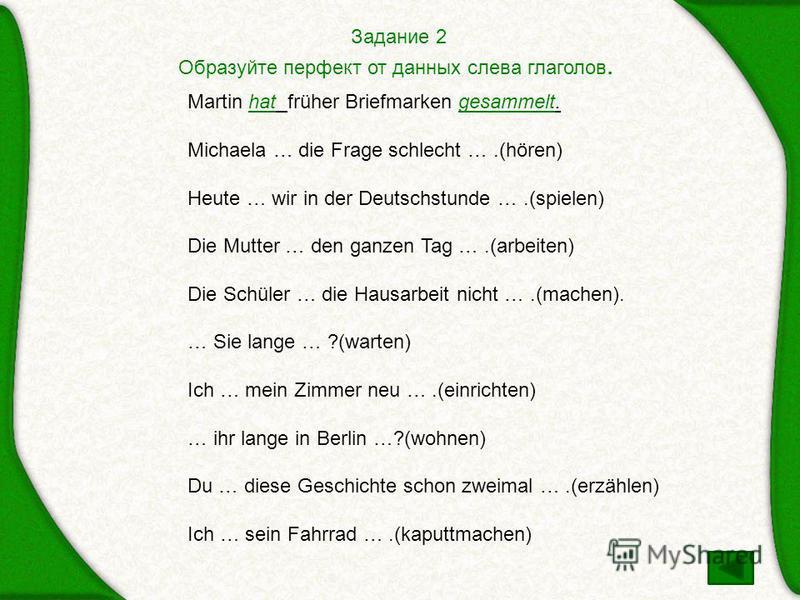 Задание 2 Образуйте перфект от данных слева глаголов. Martin hat früher Briefmarken gesammelt. Michaela … die Frage schlecht ….(hören) Heute … wir in der Deutschstunde ….(spielen) Die Mutter … den ganzen Tag ….(arbeiten) Die Schüler … die Hausarbeit