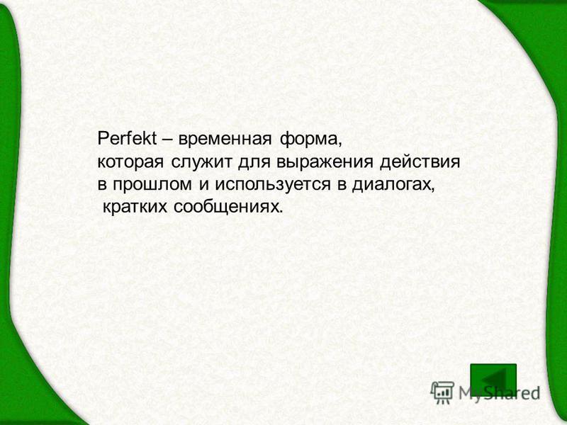 Perfekt – временная форма, которая служит для выражения действия в прошлом и используется в диалогах, кратких сообщениях.