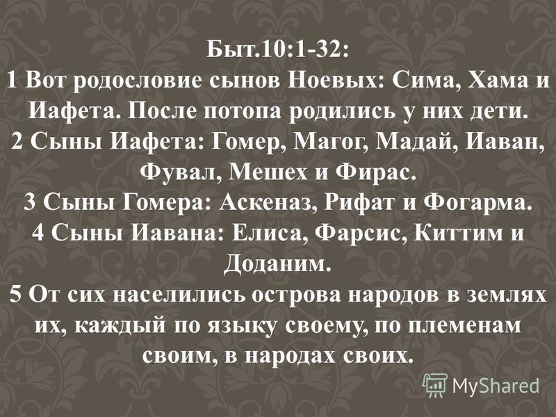 Быт.10:1-32: 1 Вот родословие сынов Ноевых: Сима, Хама и Иафета. После потопа родились у них дети. 2 Сыны Иафета: Гомер, Магог, Мадай, Иаван, Фувал, Мешех и Фирас. 3 Сыны Гомера: Аскеназ, Рифат и Фогарма. 4 Сыны Иавана: Елиса, Фарсис, Киттим и Додани