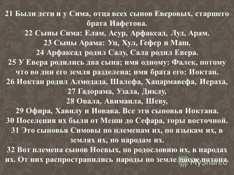 21 Были дети и у Сима, отца всех сынов Еверовых, старшего брата Иафетова. 22 Сыны Сима: Елам, Асур, Арфаксад, Луд, Арам. 23 Сыны Арама: Уц, Хул, Гефер и Маш. 24 Арфаксад родил Салу, Сала родил Евера. 25 У Евера родились два сына; имя одному: Фалек, п