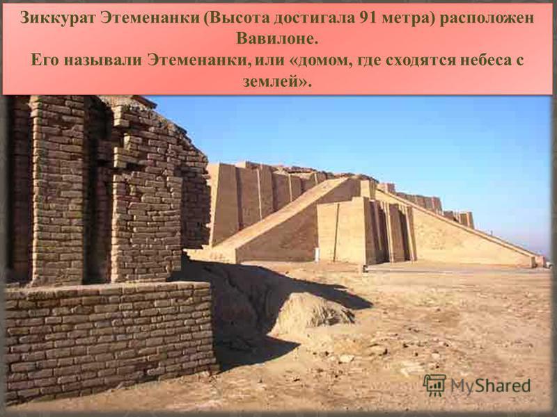 Зиккурат Этеменанки (Высота достигала 91 метра) расположен Вавилоне. Его называли Этеменанки, или «домом, где сходятся небеса с землей». Зиккурат Этеменанки (Высота достигала 91 метра) расположен Вавилоне. Его называли Этеменанки, или «домом, где схо