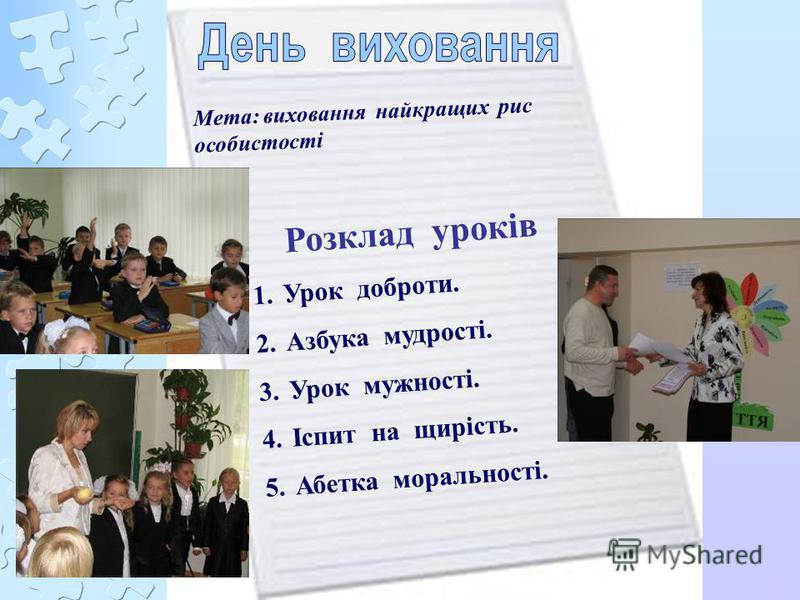 Мета: виховання найкращих рис особистості Розклад уроків 1.Урок доброти. 2.Азбука мудрості. 3.Урок мужності. 4.Іспит на щирість. 5.Абетка моральності.