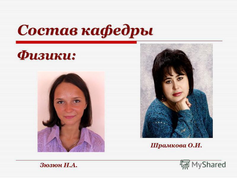 Состав кафедры Физики: Зюзюн Н.А. Шрамкова О.И.