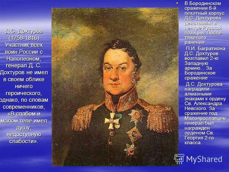Д.С. Дохтуров (1759-1816) Участник всех воин России с Наполеоном, генерал Д. С. Дохтуров не имел в своем облике ничего героического, однако, по словам современников, «В слабом и малом теле имел душу, недоступную слабости». В Бородинском сражении 6-й