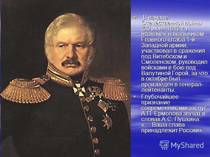 В начале Отечественной войны (30 июня 1812 г.) назначен начальником Главного штаба 1-й Западной армии, участвовал в сражения под Витебском и Смоленском, руководил войсками в бою под Валутиной Горой, за что в октябре был произведен в генерал- лейтенан