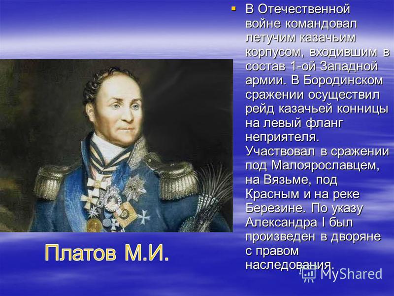 В Отечественной войне командовал летучим казачьим корпусом, входившим в состав 1-ой Западной армии. В Бородинском сражении осуществил рейд казачьей конницы на левый фланг неприятеля. Участвовал в сражении под Малоярославцем, на Вязьме, под Красным и