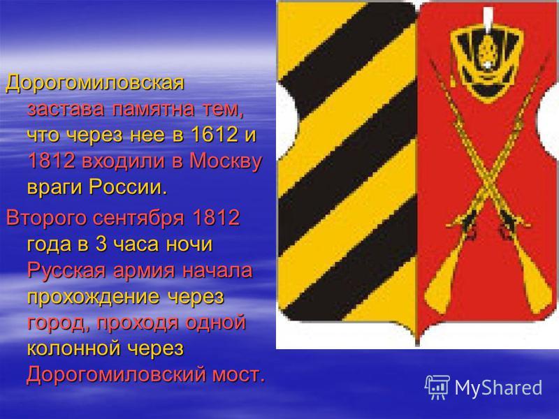 Дорогомиловская застава памятна тем, что через нее в 1612 и 1812 входили в Москву враги России. Второго сентября 1812 года в 3 часа ночи Русская армия начала прохождение через город, проходя одной колонной через Дорогомиловский мост.