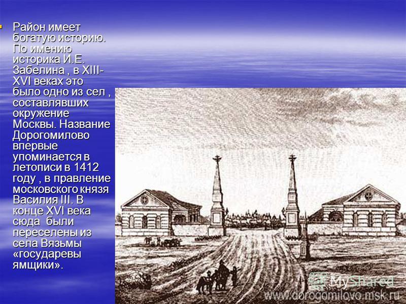 Район имеет богатую историю. По имению историка И.Е. Забелина, в XIII- XVI веках это было одно из сел, составлявших окружение Москвы. Название Дорогомилово впервые упоминается в летописи в 1412 году, в правление московского князя Василия III. В конце
