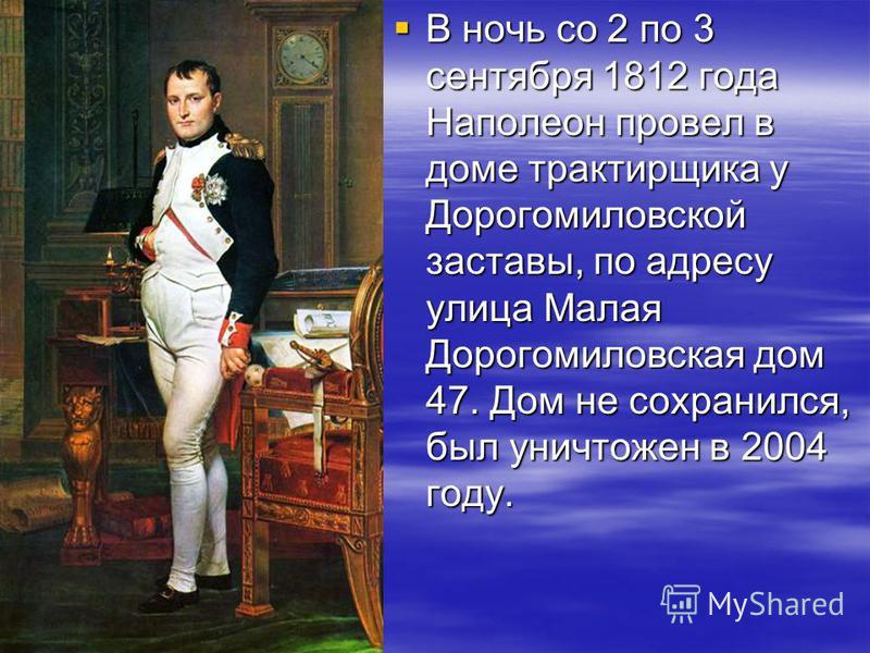 В ночь со 2 по 3 сентября 1812 года Наполеон провел в доме трактирщика у Дорогомиловской заставы, по адресу улица Малая Дорогомиловская дом 47. Дом не сохранился, был уничтожен в 2004 году. В ночь со 2 по 3 сентября 1812 года Наполеон провел в доме т