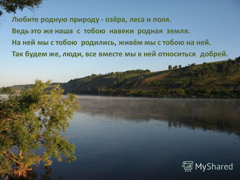 Любите родную природу - озёра, леса и поля. Ведь это же наша с тобою навеки родная земля. На ней мы с тобою родились, живём мы с тобою на ней. Так будем же, люди, все вместе мы к ней относиться добрей.