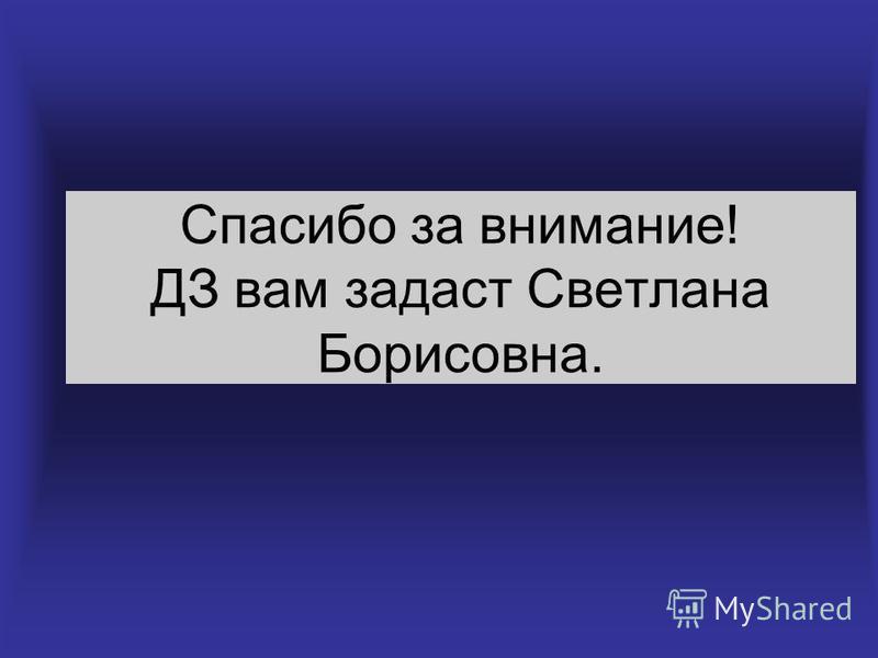 Спасибо за внимание! ДЗ вам задаст Светлана Борисовна.