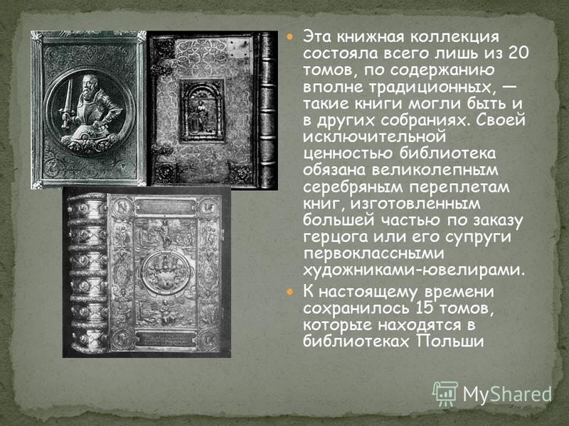 Эта книжная коллекция состояла всего лишь из 20 томов, по содержанию вполне традиционных, такие книги могли быть и в других собраниях. Своей исключительной ценностью библиотека обязана великолепным серебряным переплетам книг, изготовленным большей ча