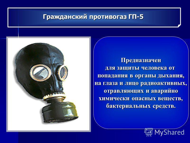 Гражданский противогаз ГП-5 Предназначен для защиты человека от попадания в органы дыхания, на глаза и лицо радиоактивных, на глаза и лицо радиоактивных, отравляющих и аварийно химически опасных веществ, химически опасных веществ, бактериальных средс