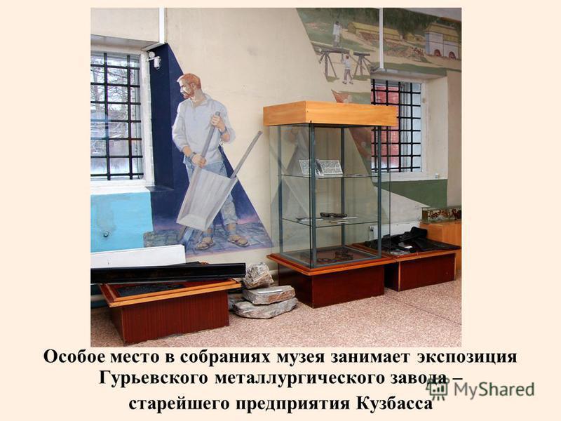 Особое место в собраниях музея занимает экспозиция Гурьевского металлургического завода – старейшего предприятия Кузбасса