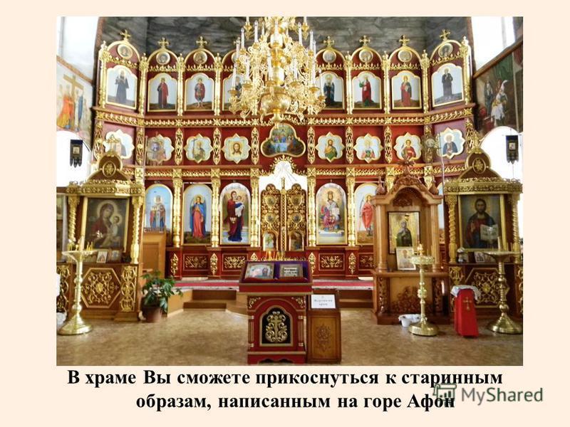 В храме Вы сможете прикоснуться к старинным образам, написанным на горе Афон