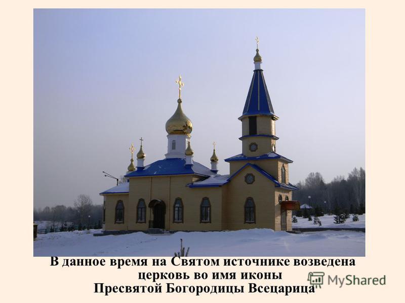 В данное время на Святом источнике возведена церковь во имя иконы Пресвятой Богородицы Всецарица
