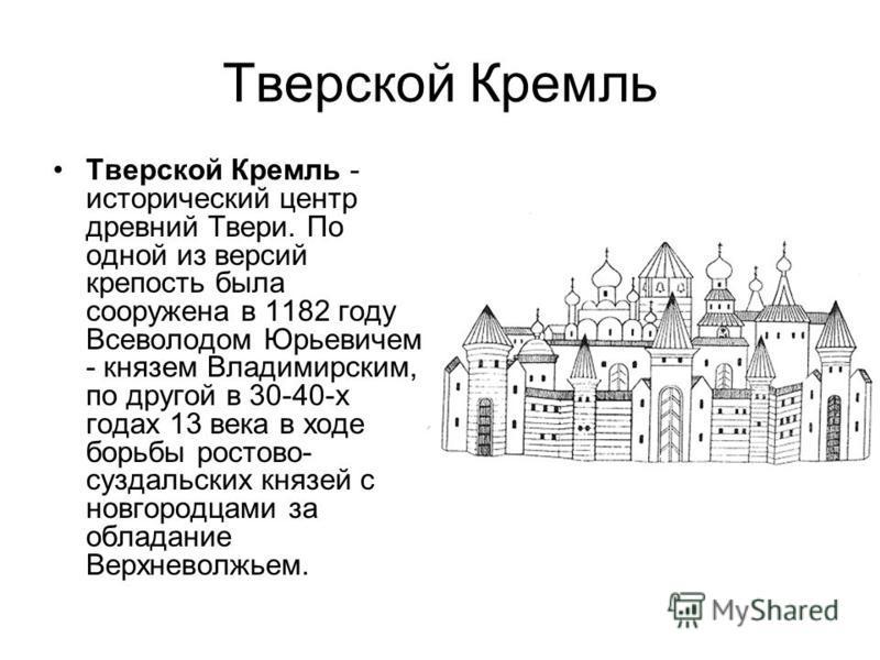Тверской Кремль Тверской Кремль - исторический центр древний Твери. По одной из версий крепость была сооружена в 1182 году Всеволодом Юрьевичем - князем Владимирским, по другой в 30-40-х годах 13 века в ходе борьбы ростово- суздальских князей с новго