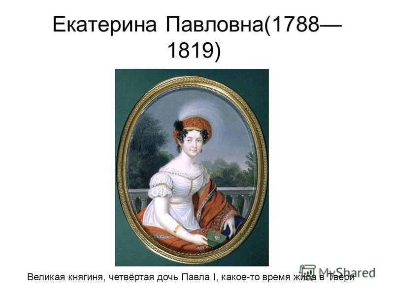 Екатерина Павловна(1788 1819) Великая княгиня, четвёртая дочь Павла I, какое-то время жила в Твери