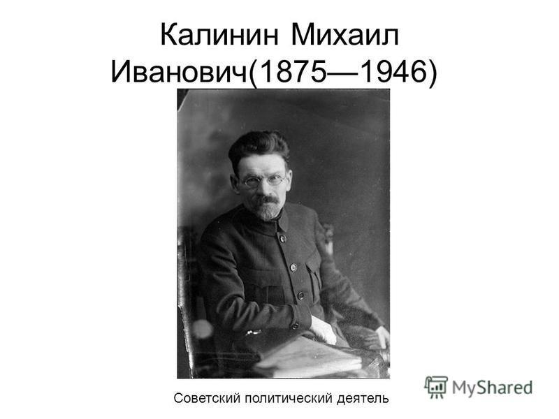 Калинин Михаил Иванович(18751946) Советский политический деятель