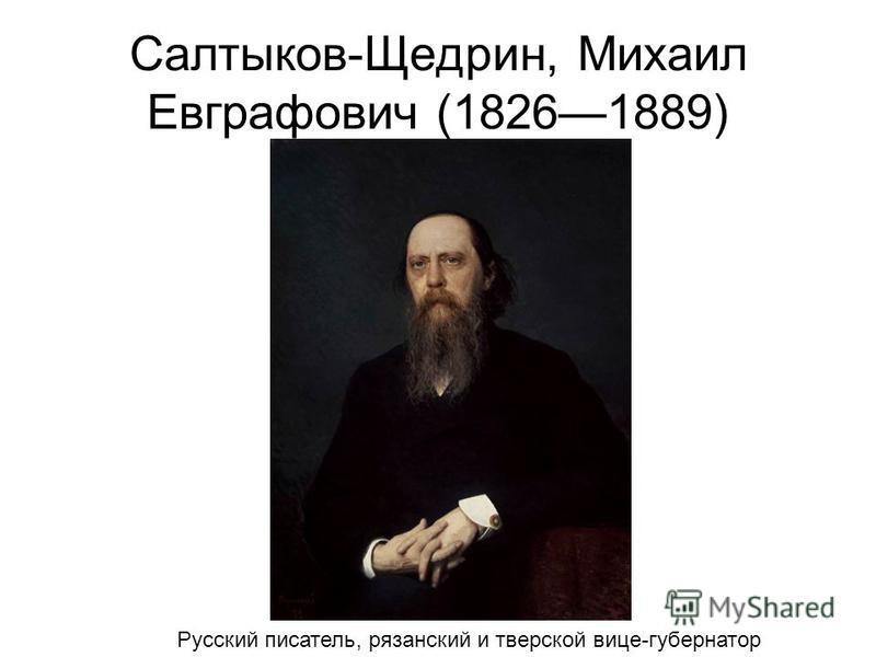 Салтыков-Щедрин, Михаил Евграфович (18261889) Русский писатель, рязанский и тверской вице-губернатор
